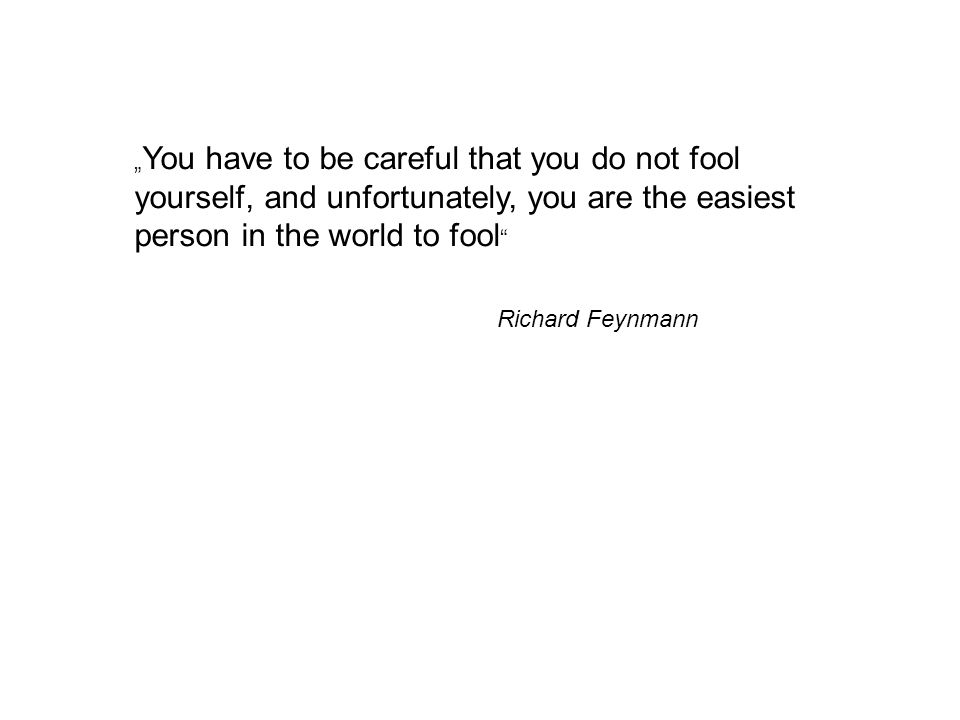 """You have to be careful that you do not fool yourself, and unfortunately, you are the easiest person in the world to fool"