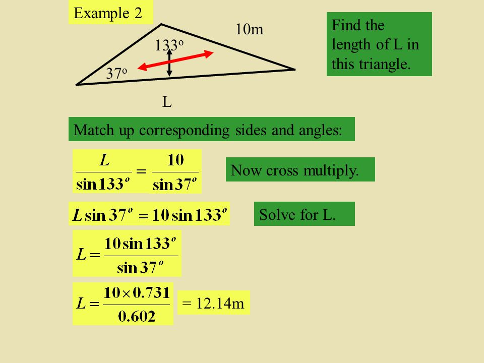 Example 2 Find the length of L in this triangle. 10m. 133o. 37o. L. Match up corresponding sides and angles: