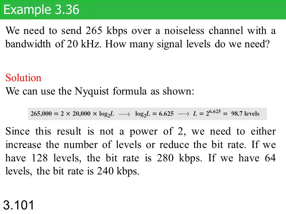 Example 3.36 We need to send 265 kbps over a noiseless channel with a bandwidth of 20 kHz. How many signal levels do we need