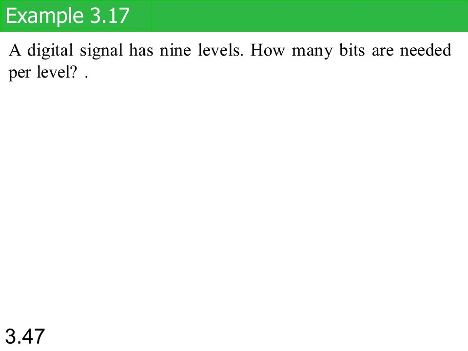 Example 3.17 A digital signal has nine levels. How many bits are needed per level . 1.# 47