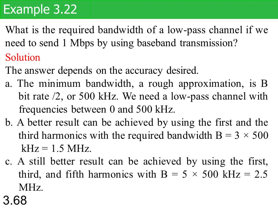 Example 3.22 What is the required bandwidth of a low-pass channel if we need to send 1 Mbps by using baseband transmission