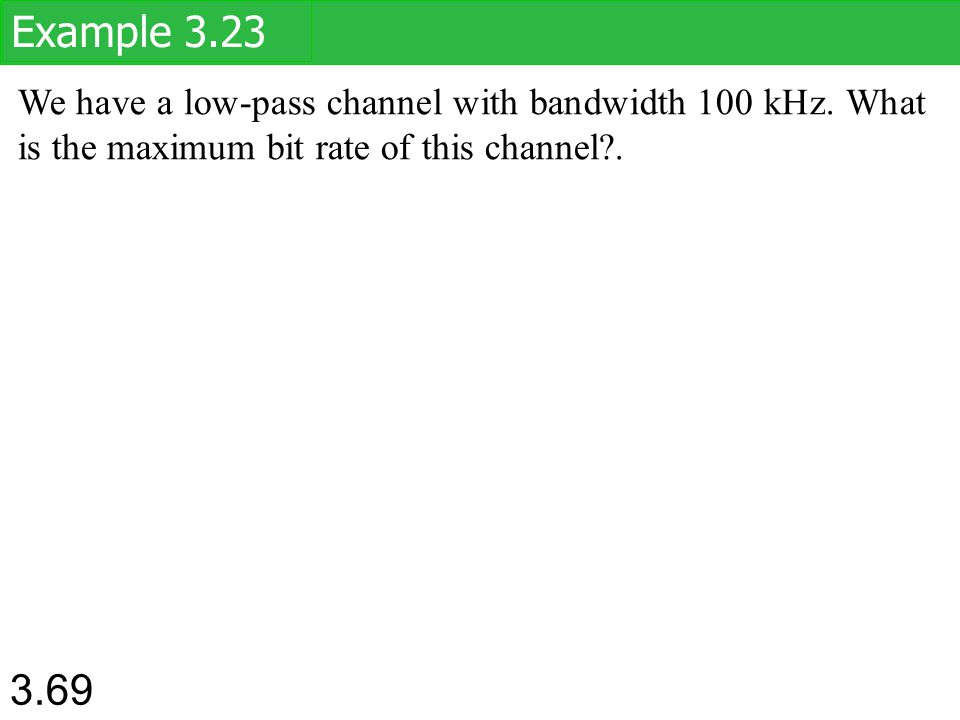 Example 3.23 We have a low-pass channel with bandwidth 100 kHz. What is the maximum bit rate of this channel .