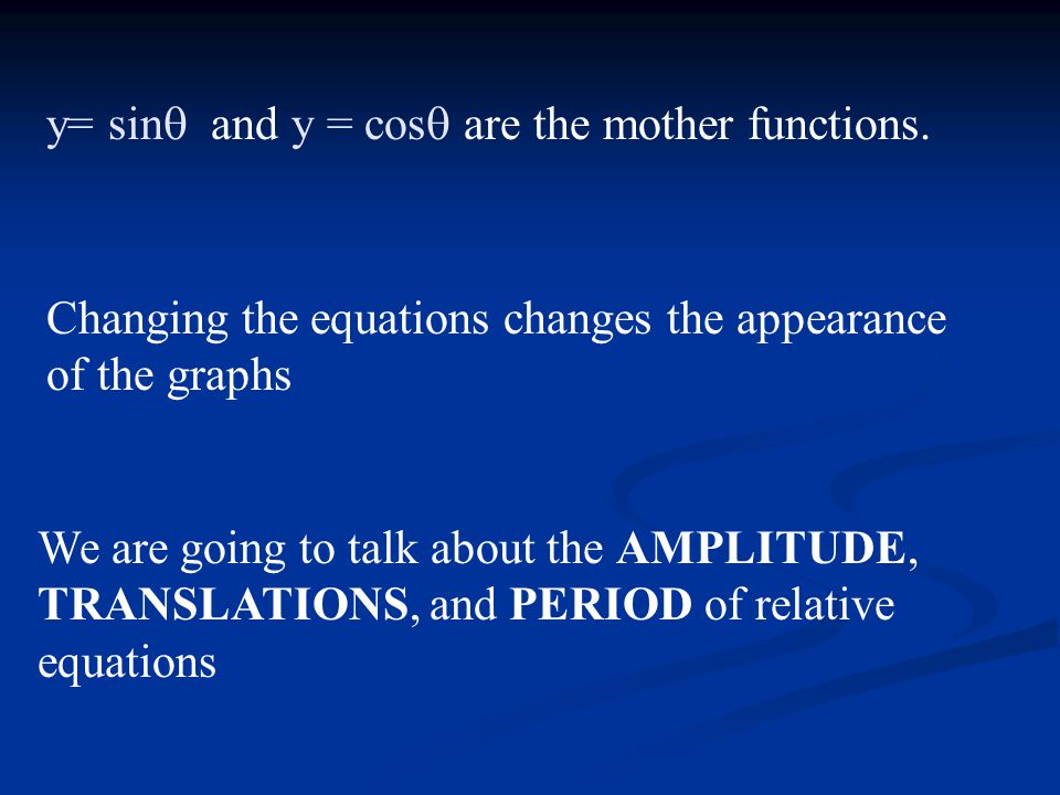y= sin and y = cos are the mother functions.