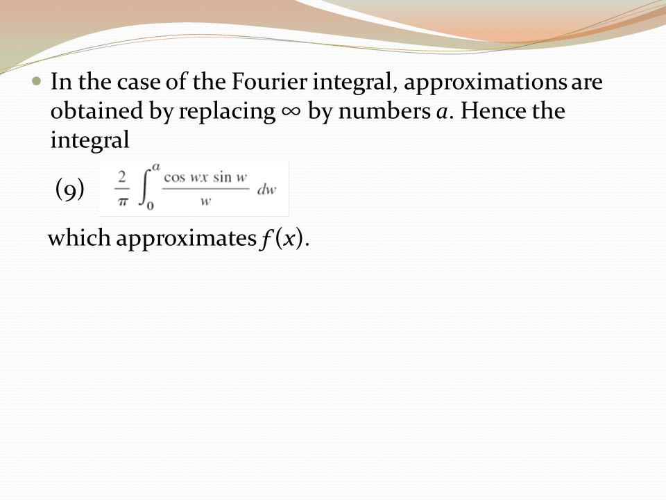 In the case of the Fourier integral, approximations are obtained by replacing ∞ by numbers a. Hence the integral