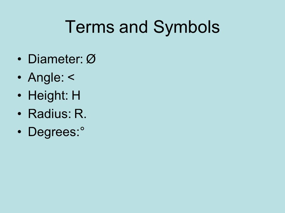 Terms and Symbols Diameter: Ø Angle: < Height: H Radius: R.
