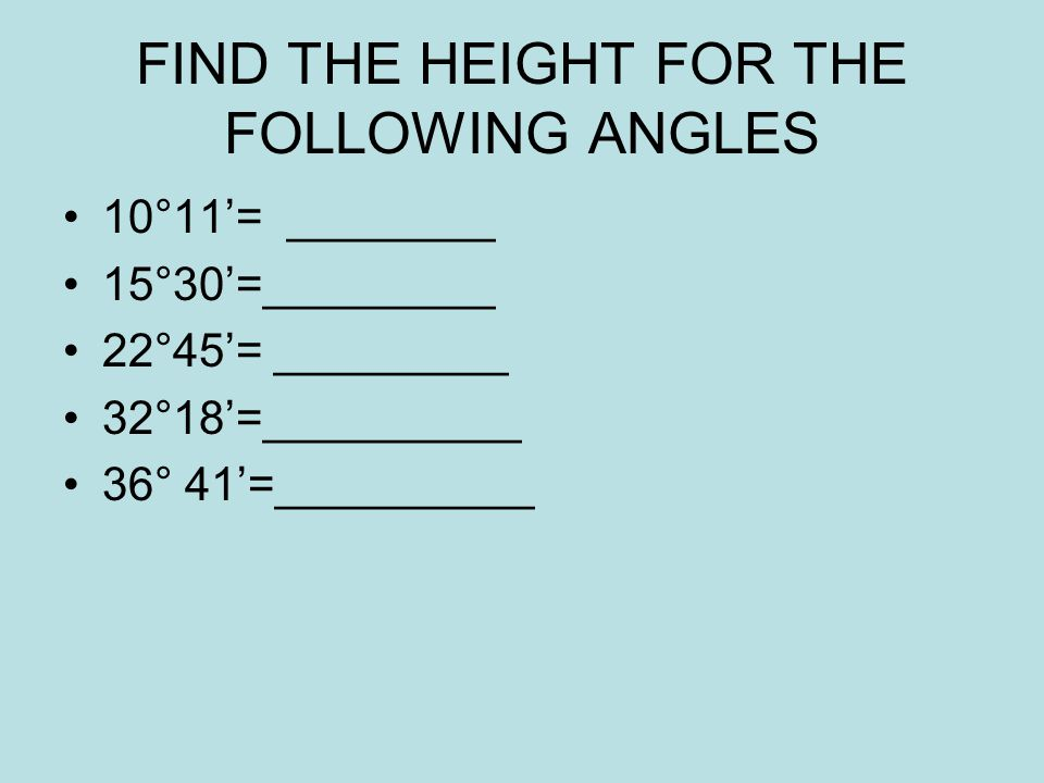 FIND THE HEIGHT FOR THE FOLLOWING ANGLES