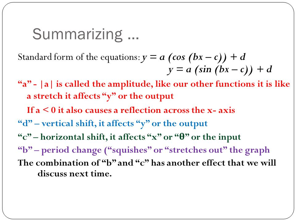 Summarizing … Standard form of the equations: y = a (cos (bx – c)) + d y = a (sin (bx – c)) + d.