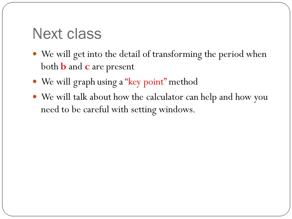 Next class We will get into the detail of transforming the period when both b and c are present. We will graph using a key point method.