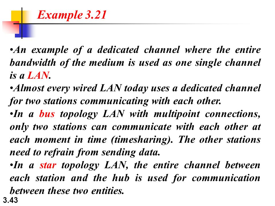 Example 3.21 An example of a dedicated channel where the entire bandwidth of the medium is used as one single channel is a LAN.