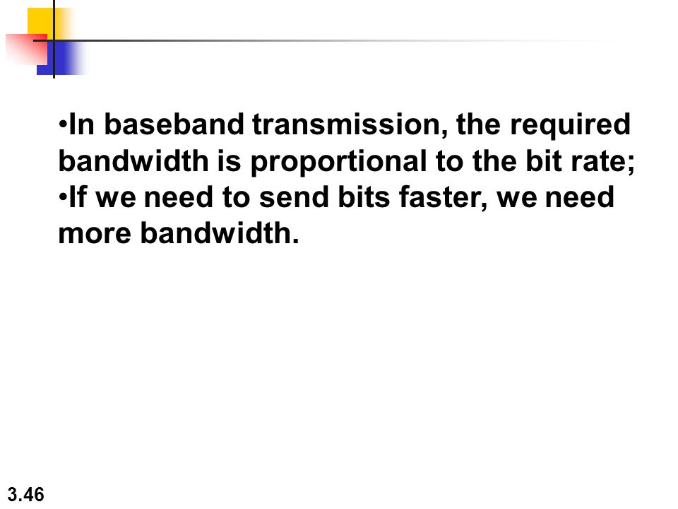 In baseband transmission, the required bandwidth is proportional to the bit rate;