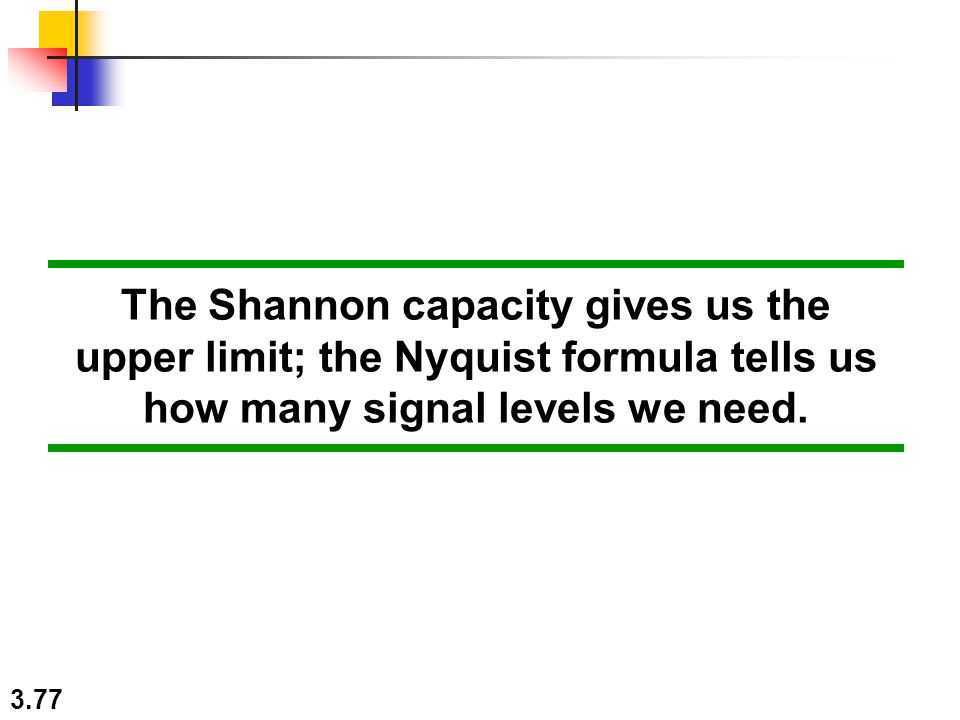 The Shannon capacity gives us the upper limit; the Nyquist formula tells us how many signal levels we need.