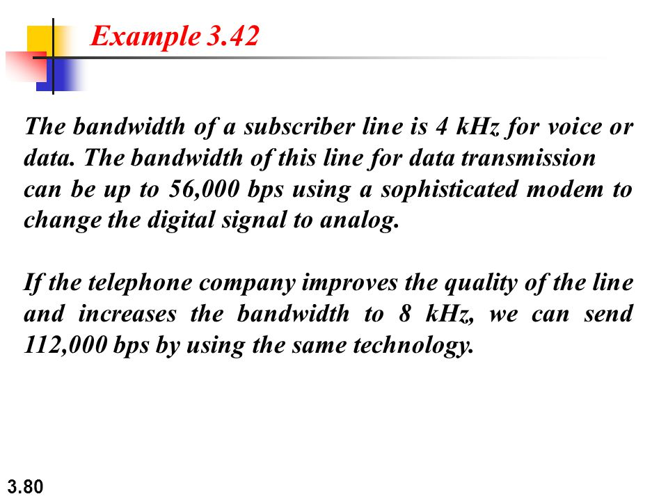 Example 3.42 The bandwidth of a subscriber line is 4 kHz for voice or data. The bandwidth of this line for data transmission.