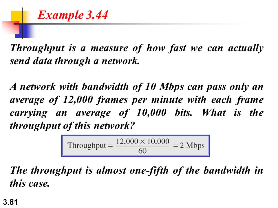 Example 3.44 Throughput is a measure of how fast we can actually send data through a network.