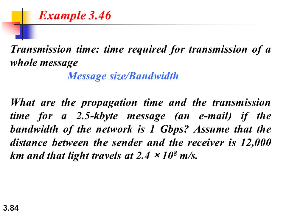 Example 3.46 Transmission time: time required for transmission of a whole message. Message size/Bandwidth.