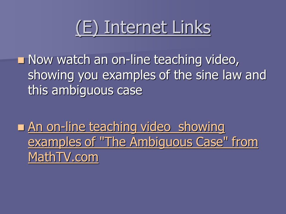 (E) Internet Links Now watch an on-line teaching video, showing you examples of the sine law and this ambiguous case.