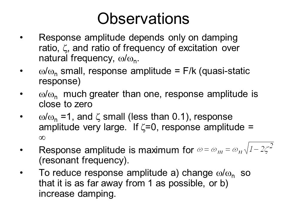 Observations Response amplitude depends only on damping ratio, , and ratio of frequency of excitation over natural frequency, /n.