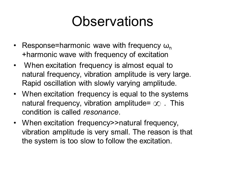 Observations Response=harmonic wave with frequency ωn +harmonic wave with frequency of excitation.