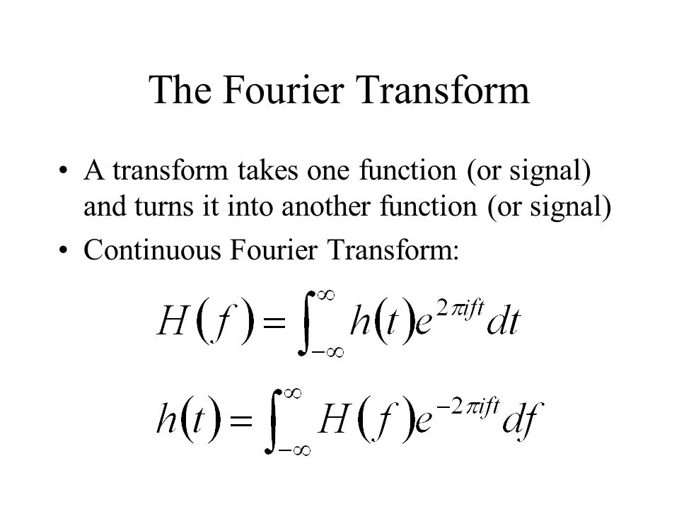 The Fourier Transform A transform takes one function (or signal) and turns it into another function (or signal)