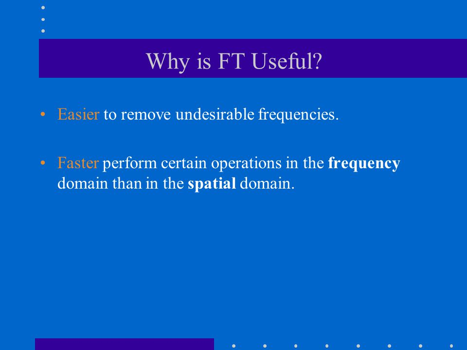 Why is FT Useful Easier to remove undesirable frequencies.