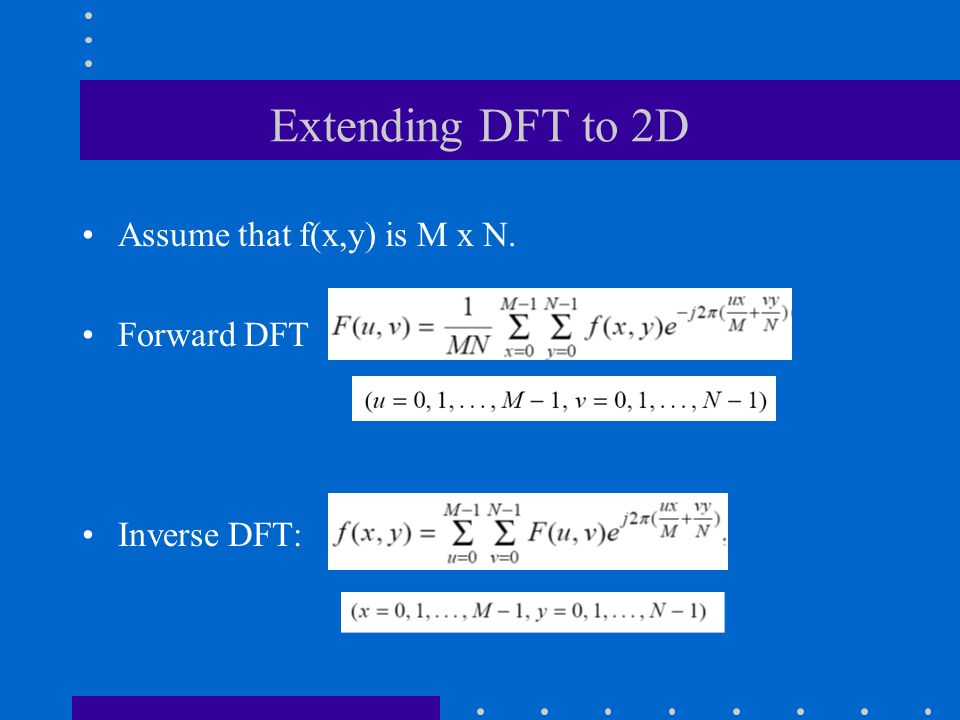 Extending DFT to 2D Assume that f(x,y) is M x N. Forward DFT