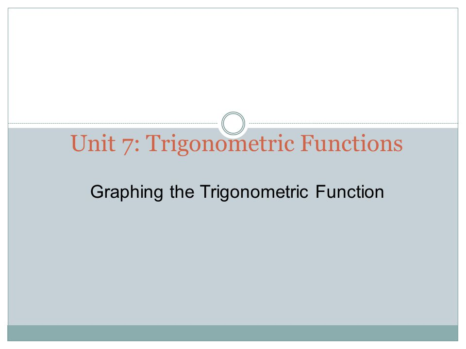Unit 7: Trigonometric Functions
