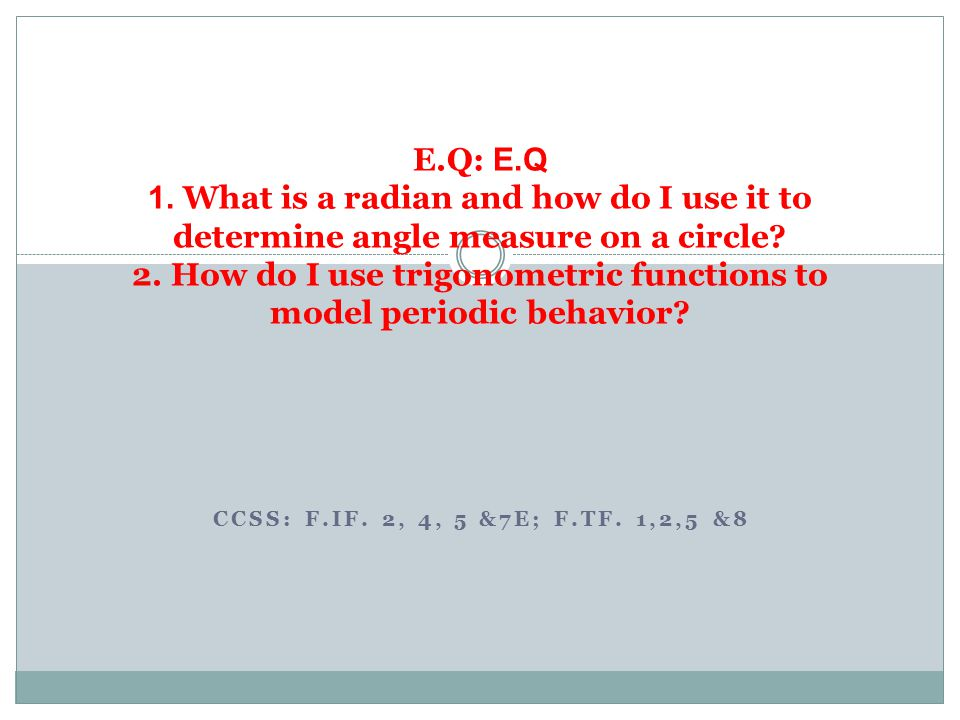 E.Q: E.Q 1. What is a radian and how do I use it to determine angle measure on a circle 2. How do I use trigonometric functions to model periodic behavior