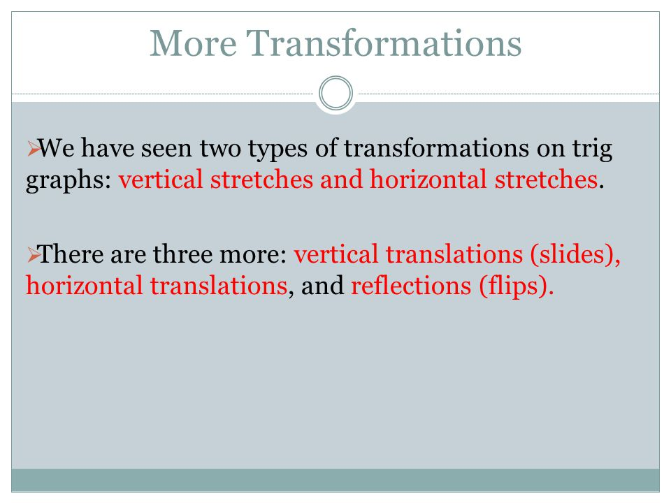 More Transformations We have seen two types of transformations on trig graphs: vertical stretches and horizontal stretches.