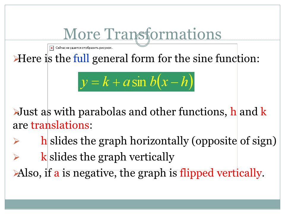 More Transformations Here is the full general form for the sine function: Just as with parabolas and other functions, h and k are translations: