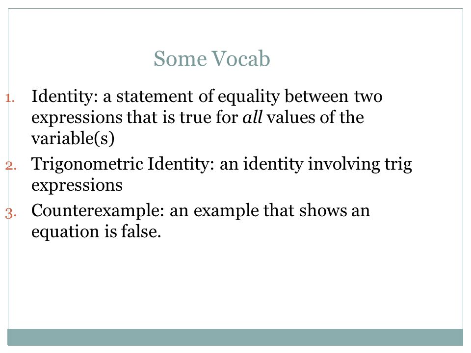 Some Vocab Identity: a statement of equality between two expressions that is true for all values of the variable(s)
