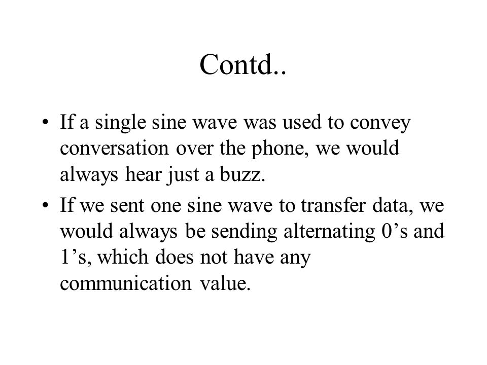 Contd.. If a single sine wave was used to convey conversation over the phone, we would always hear just a buzz.