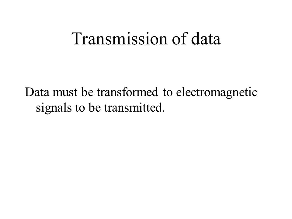 Transmission of data Data must be transformed to electromagnetic signals to be transmitted.