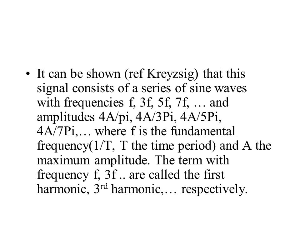 It can be shown (ref Kreyzsig) that this signal consists of a series of sine waves with frequencies f, 3f, 5f, 7f, … and amplitudes 4A/pi, 4A/3Pi, 4A/5Pi, 4A/7Pi,… where f is the fundamental frequency(1/T, T the time period) and A the maximum amplitude.