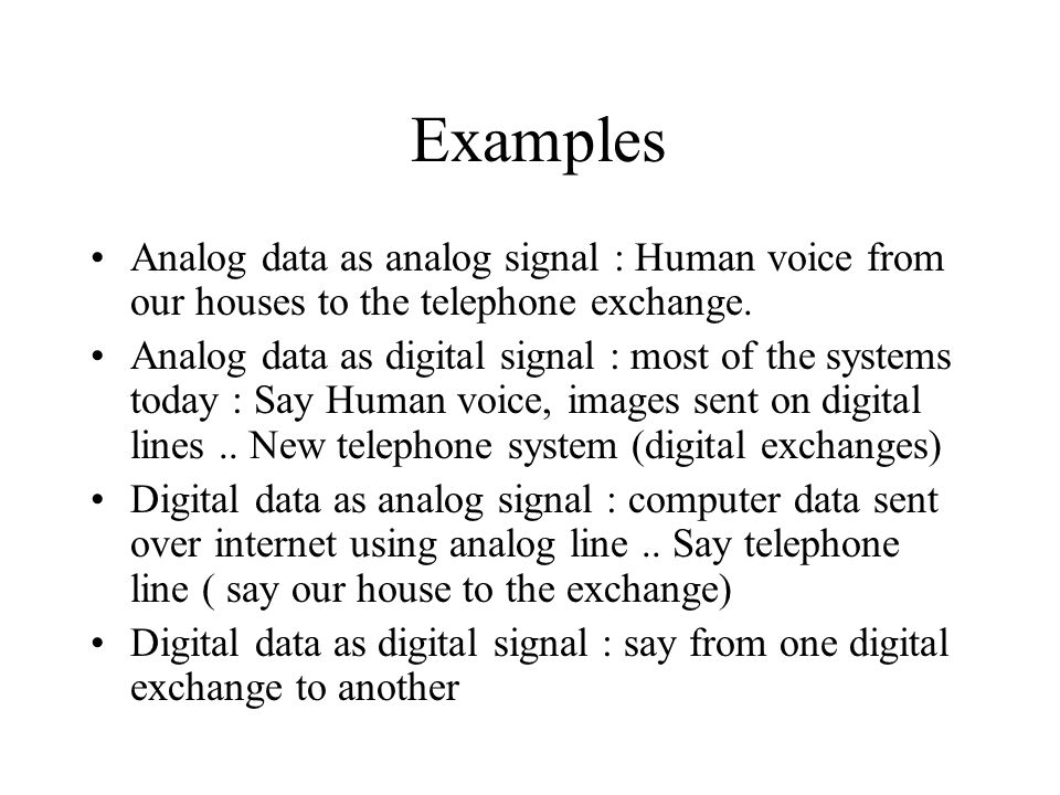 Examples Analog data as analog signal : Human voice from our houses to the telephone exchange.