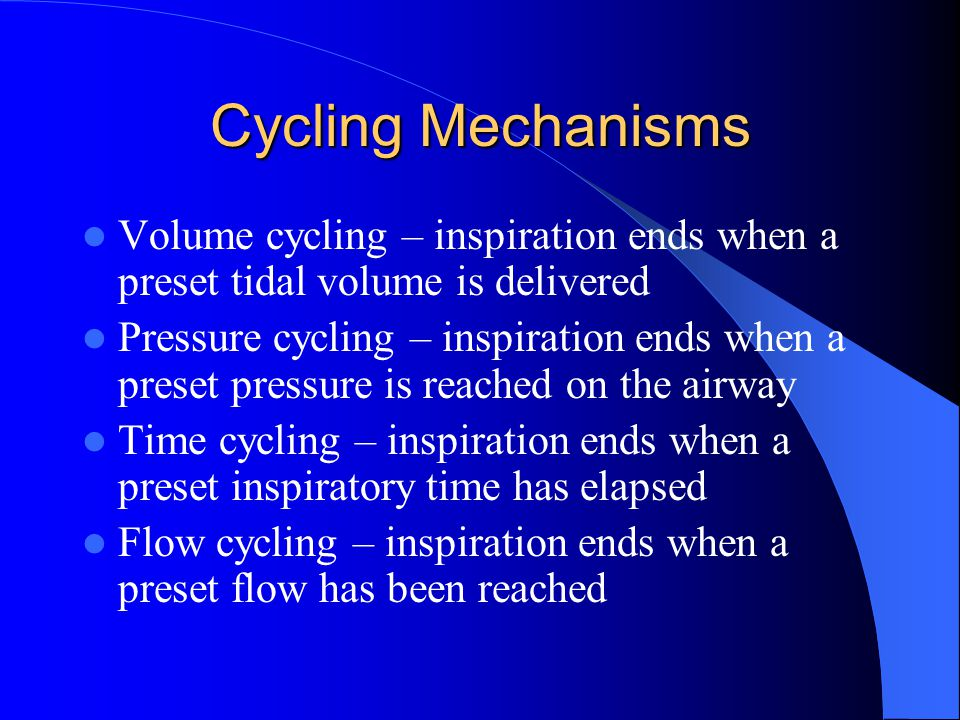 Cycling Mechanisms Volume cycling – inspiration ends when a preset tidal volume is delivered.