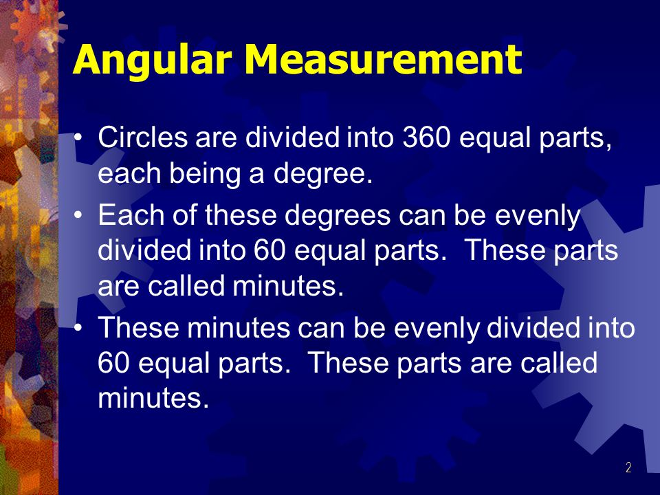 Angular Measurement Circles are divided into 360 equal parts, each being a degree.
