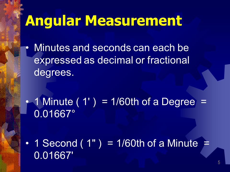 Angular Measurement Minutes and seconds can each be expressed as decimal or fractional degrees. 1 Minute ( 1 ) = 1/60th of a Degree = 0.01667°