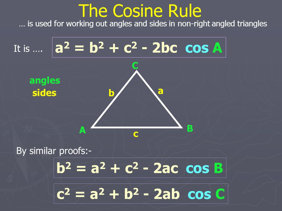The Cosine Rule a2 = b2 + c2 - 2bc cos A b2 = a2 + c2 - 2ac cos B