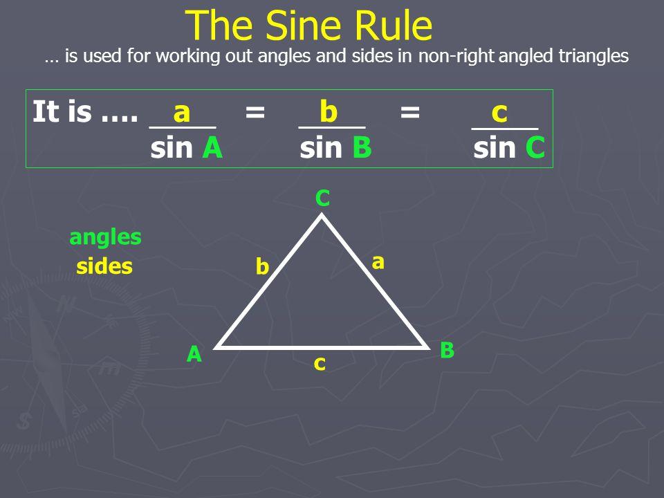 The Sine Rule It is …. a = b = c sin A sin B sin C C angles a sides b