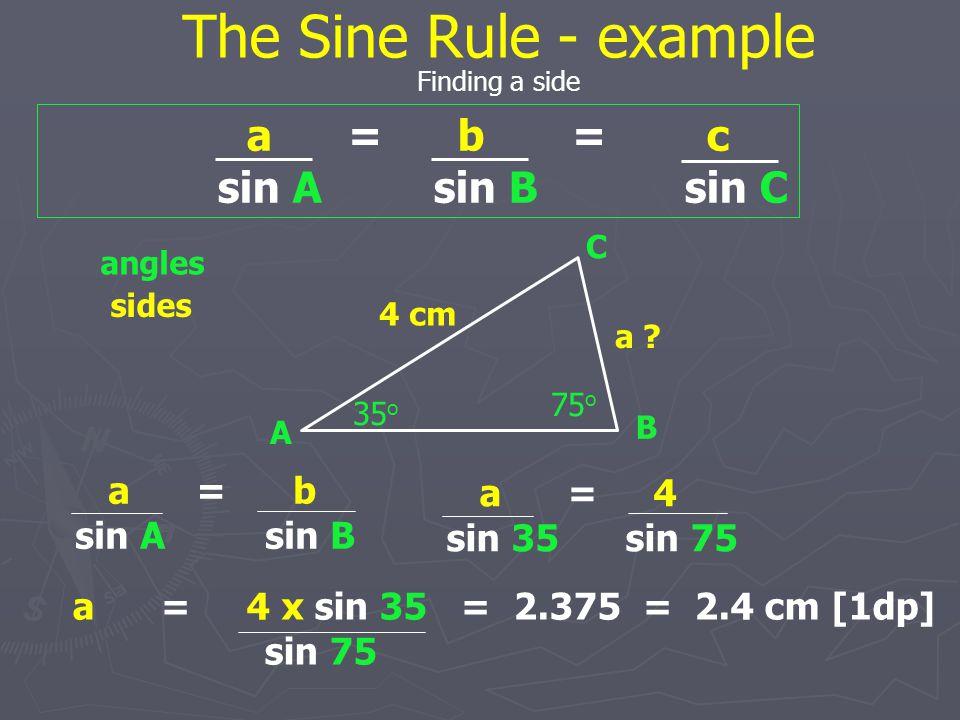 The Sine Rule - example a = b = c sin A sin B sin C a = b a = 4