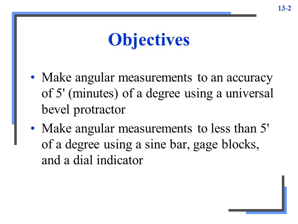 Objectives Make angular measurements to an accuracy of 5 (minutes) of a degree using a universal bevel protractor.