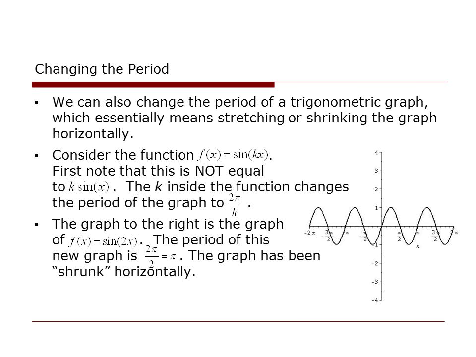 Changing the Period We can also change the period of a trigonometric graph, which essentially means stretching or shrinking the graph horizontally.