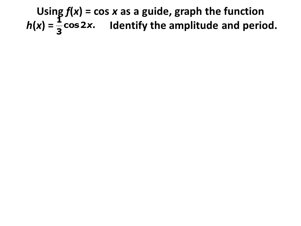 Using f(x) = cos x as a guide, graph the function h(x) = Identify the amplitude and period.