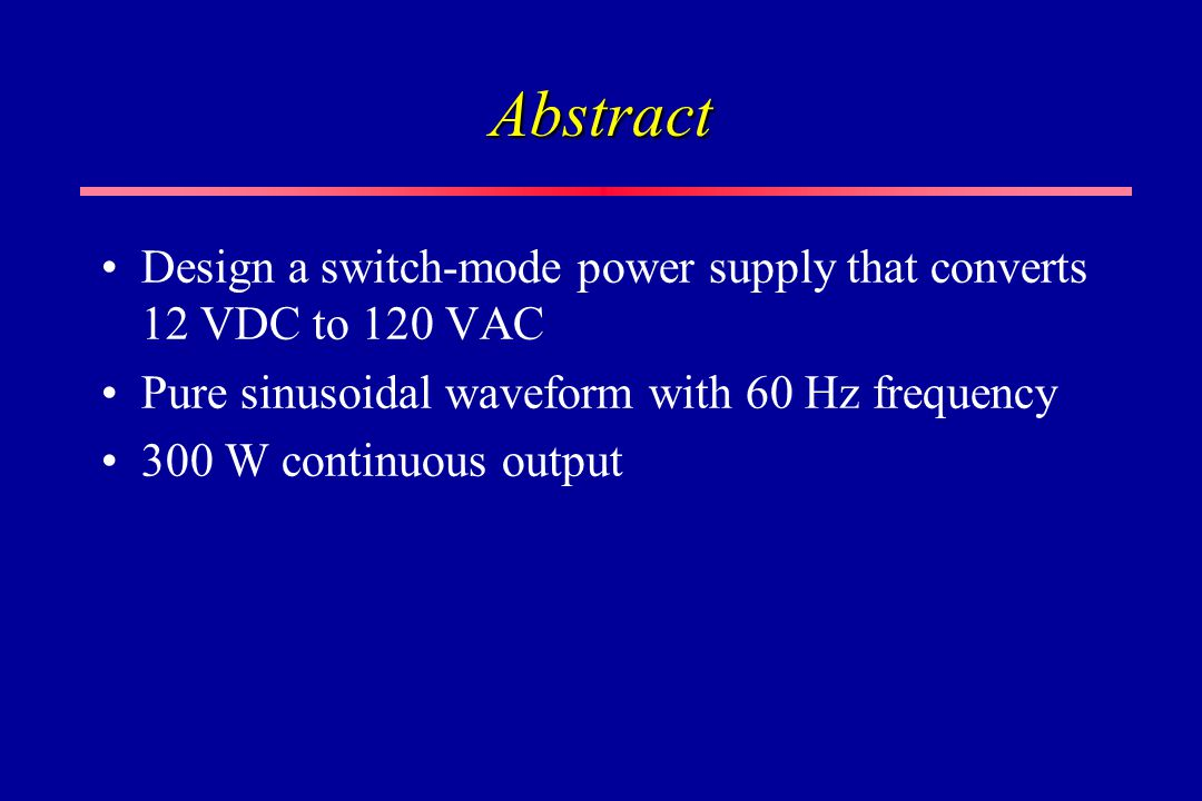 Abstract Design a switch-mode power supply that converts 12 VDC to 120 VAC. Pure sinusoidal waveform with 60 Hz frequency.