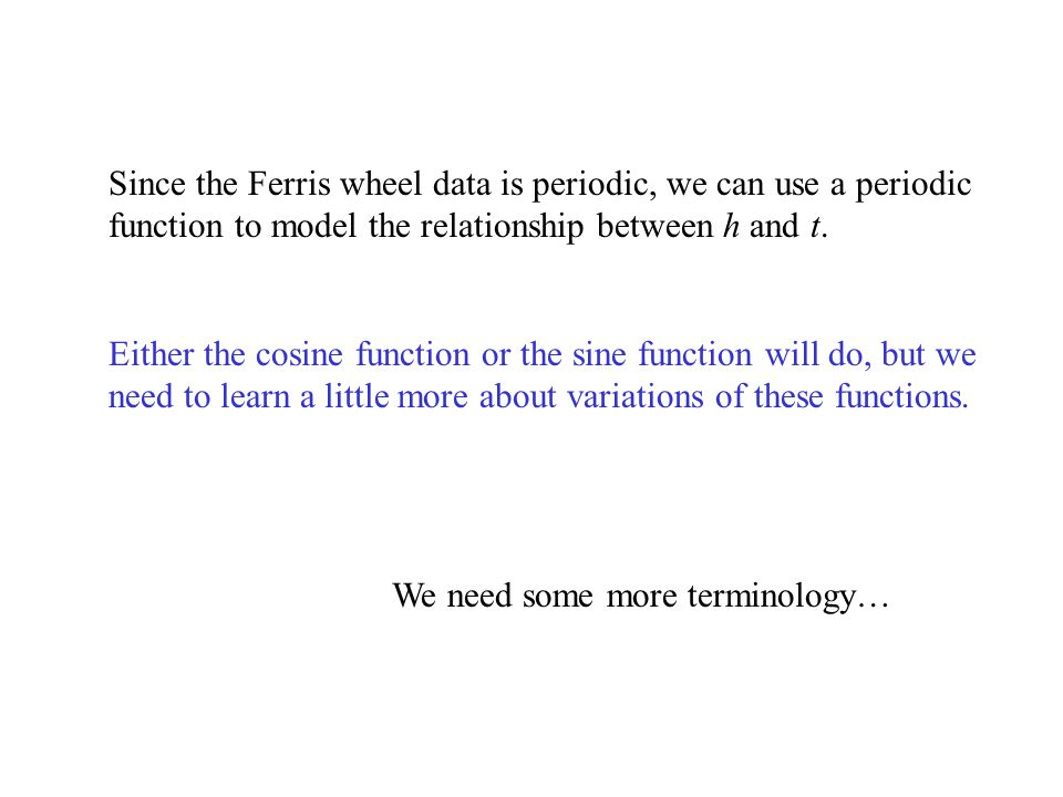 Since the Ferris wheel data is periodic, we can use a periodic function to model the relationship between h and t. Either the cosine function or the sine function will do, but we need to learn a little more about variations of these functions.