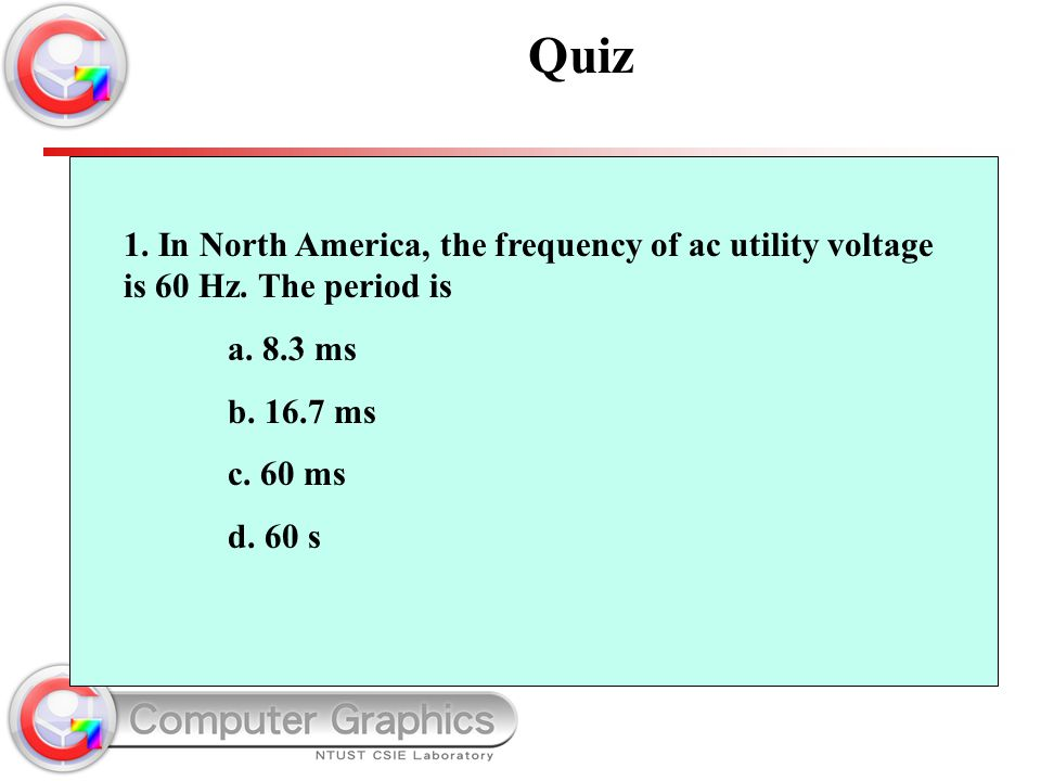Quiz 1. In North America, the frequency of ac utility voltage is 60 Hz. The period is. a. 8.3 ms. b. 16.7 ms.