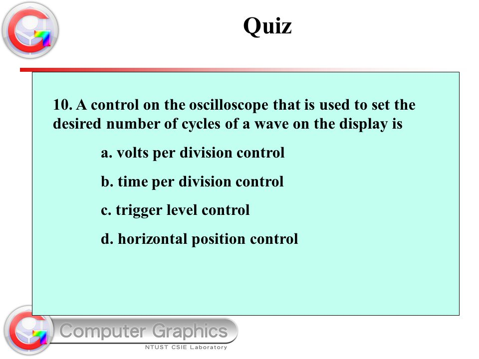 Quiz 10. A control on the oscilloscope that is used to set the desired number of cycles of a wave on the display is.
