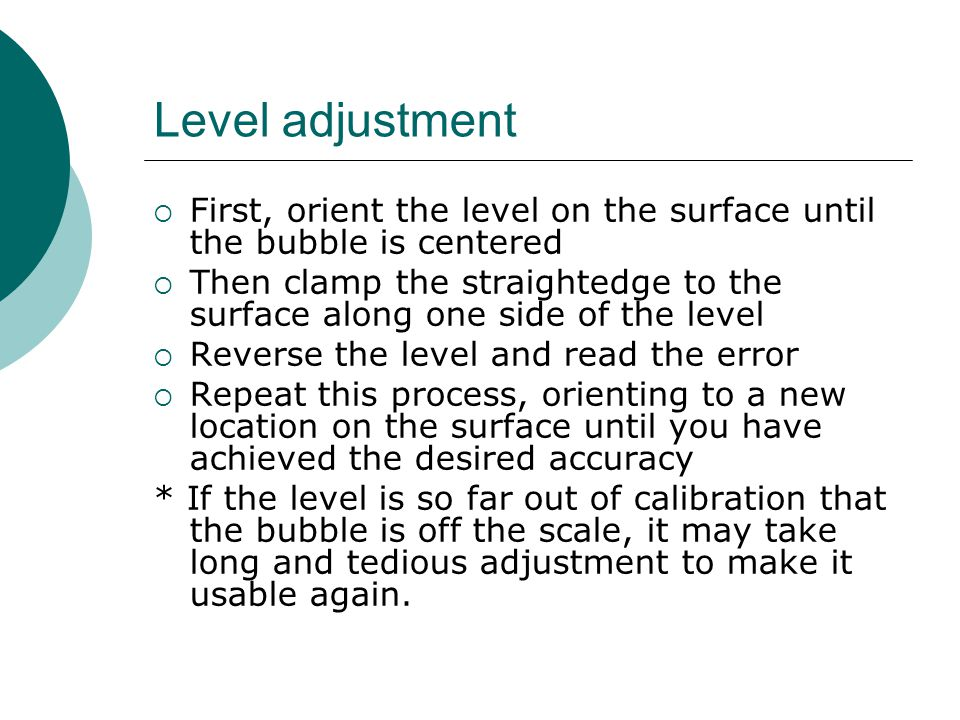 Level adjustment First, orient the level on the surface until the bubble is centered.