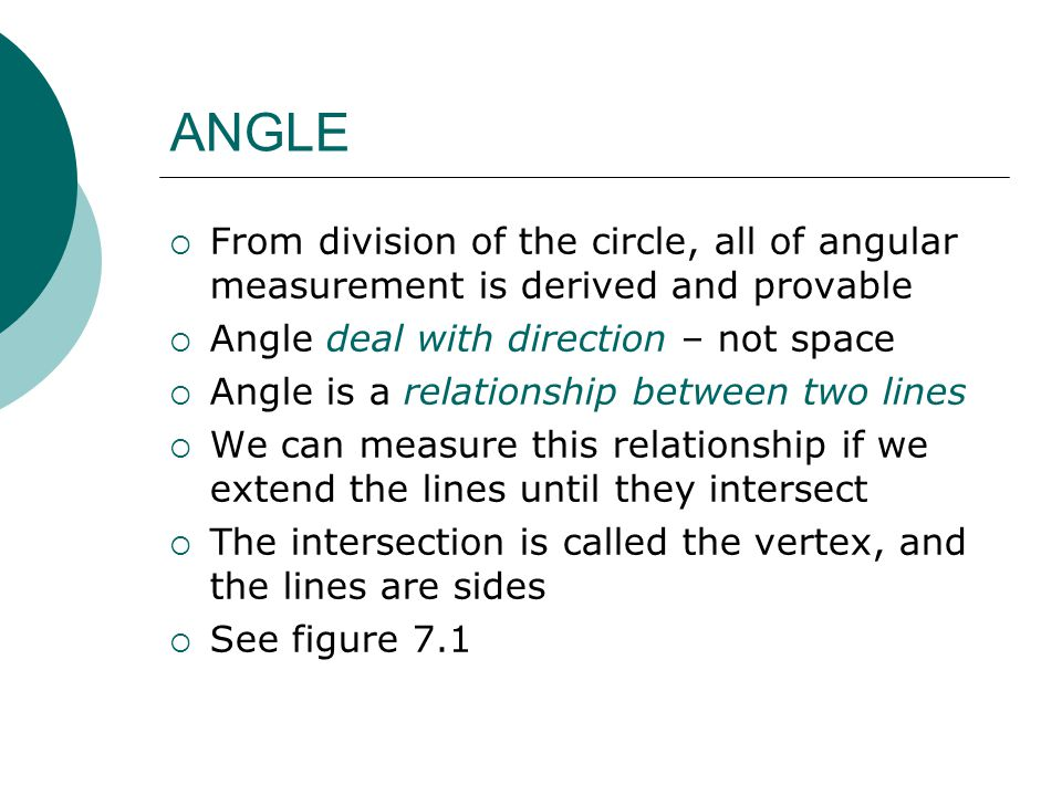 ANGLE From division of the circle, all of angular measurement is derived and provable. Angle deal with direction – not space.
