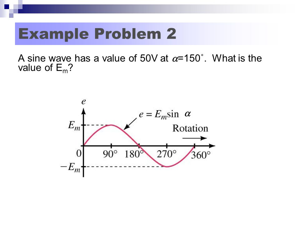 Example Problem 2 A sine wave has a value of 50V at =150˚. What is the value of Em 
