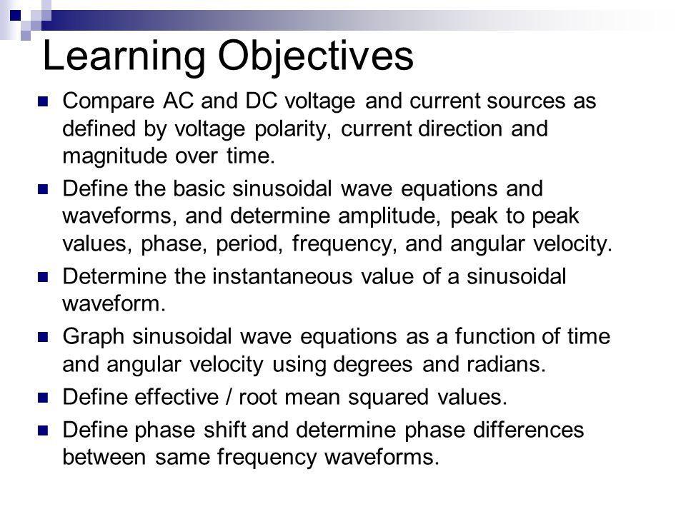 Learning Objectives Compare AC and DC voltage and current sources as defined by voltage polarity, current direction and magnitude over time.